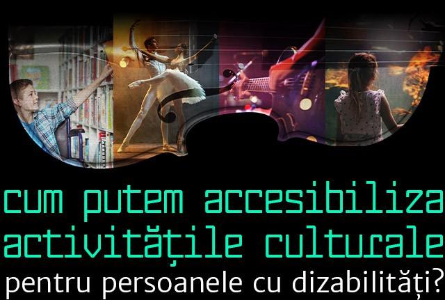 silueta unei viori și a mai multor artiști, dansatori, muzicieni, adulți și copii. Textul spune: Cum putem accesibliza activitățile culturale pentru persoanele cu dizabilități?